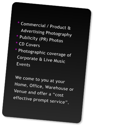 "* Commercial / Product &                                                Advertising Photography * Publicity (PR) Photos * CD Covers * Photographic coverage of   Corporate & Live Music   Events    We come to you at your   Home, Office, Warehouse or   Venue and offer a ""cost   effective prompt service""."